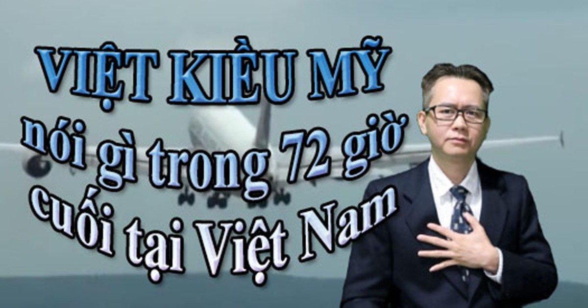 VIỆT KIỀU MỸ nói gì trong 72 giờ cuối tại Việt Nam